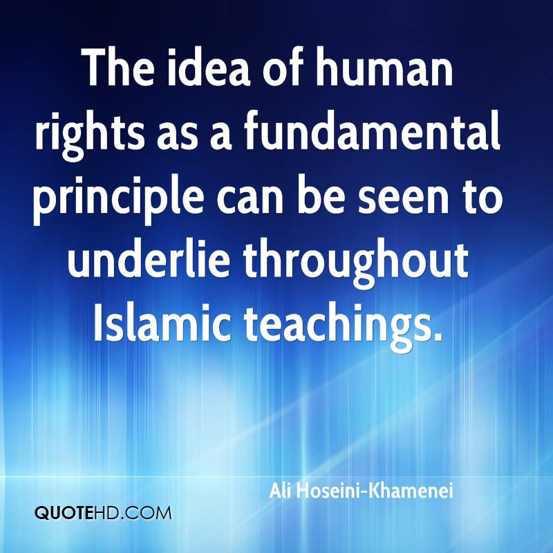 The idea of human rights as a fundamental principle can be seen to underlie throughout Islamic teachings.