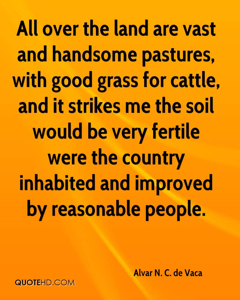 All over the land are vast and handsome pastures, with good grass for cattle, and it strikes me the soil would be very fertile were the country inhabited and improved by reasonable people.