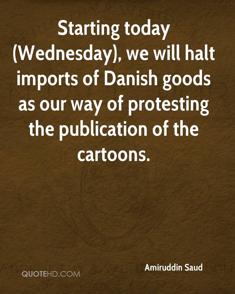 Starting today (Wednesday), we will halt imports of Danish goods as our way of protesting the publication of the cartoons.