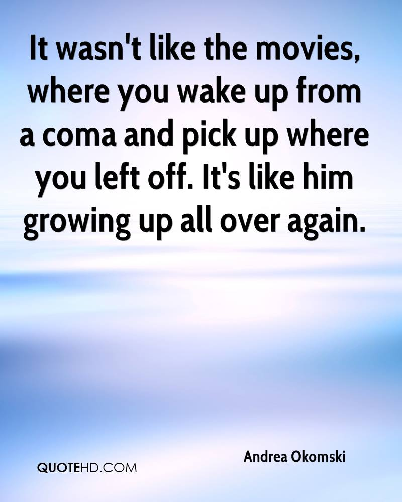 It wasn't like the movies, where you wake up from a coma and pick up where you left off. It's like him growing up all over again.