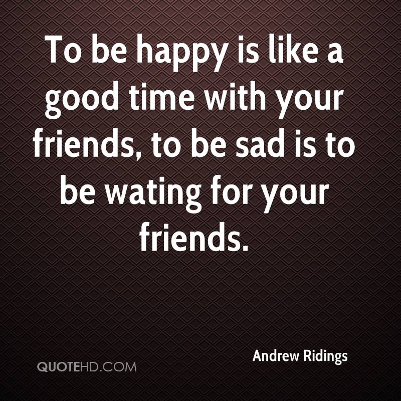 To be happy is like a good time with your friends, to be sad is to be wating for your friends.