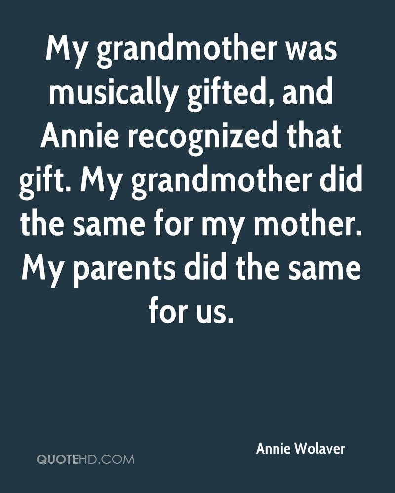 My grandmother was musically gifted, and Annie recognized that gift. My grandmother did the same for my mother. My parents did the same for us.