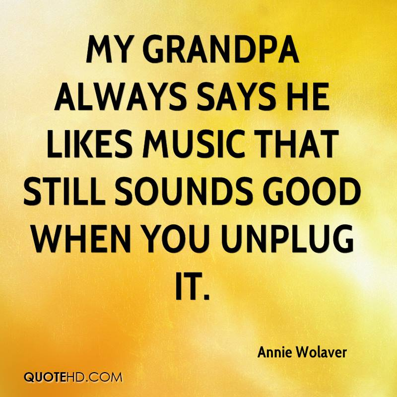 My grandpa always says he likes music that still sounds good when you unplug it.
