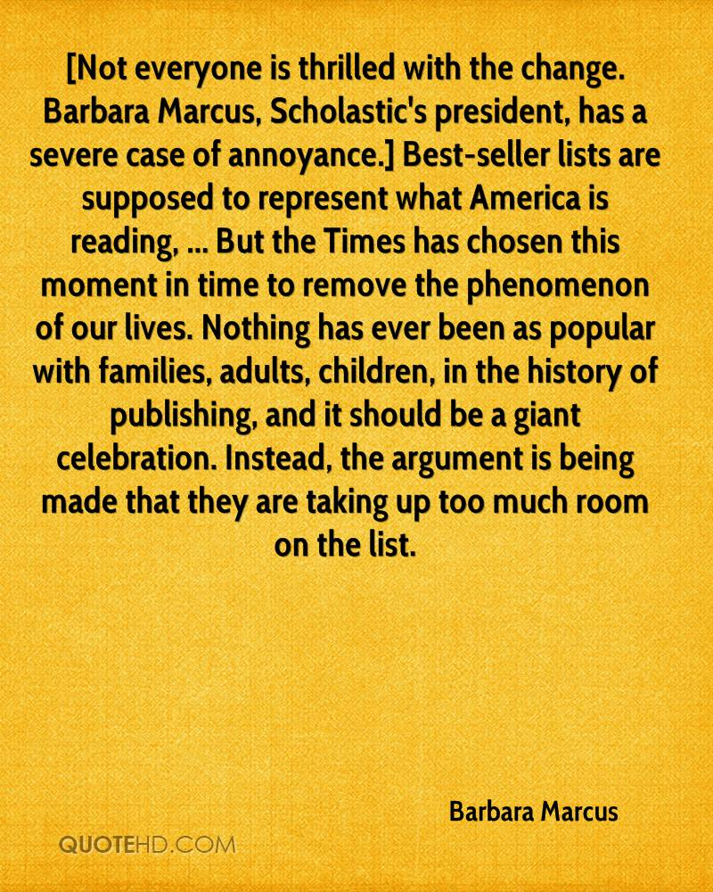 [Not everyone is thrilled with the change. Barbara Marcus, Scholastic's president, has a severe case of annoyance.] Best-seller lists are supposed to represent what America is reading, ... But the Times has chosen this moment in time to remove the phenomenon of our lives. Nothing has ever been as popular with families, adults, children, in the history of publishing, and it should be a giant celebration. Instead, the argument is being made that they are taking up too much room on the list.