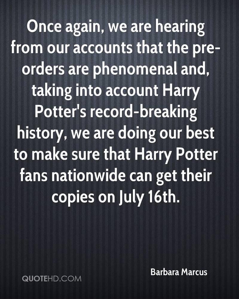 Once again, we are hearing from our accounts that the pre-orders are phenomenal and, taking into account Harry Potter's record-breaking history, we are doing our best to make sure that Harry Potter fans nationwide can get their copies on July 16th.