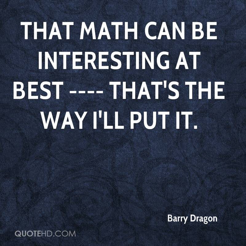 That math can be interesting at best ---- that's the way I'll put it.