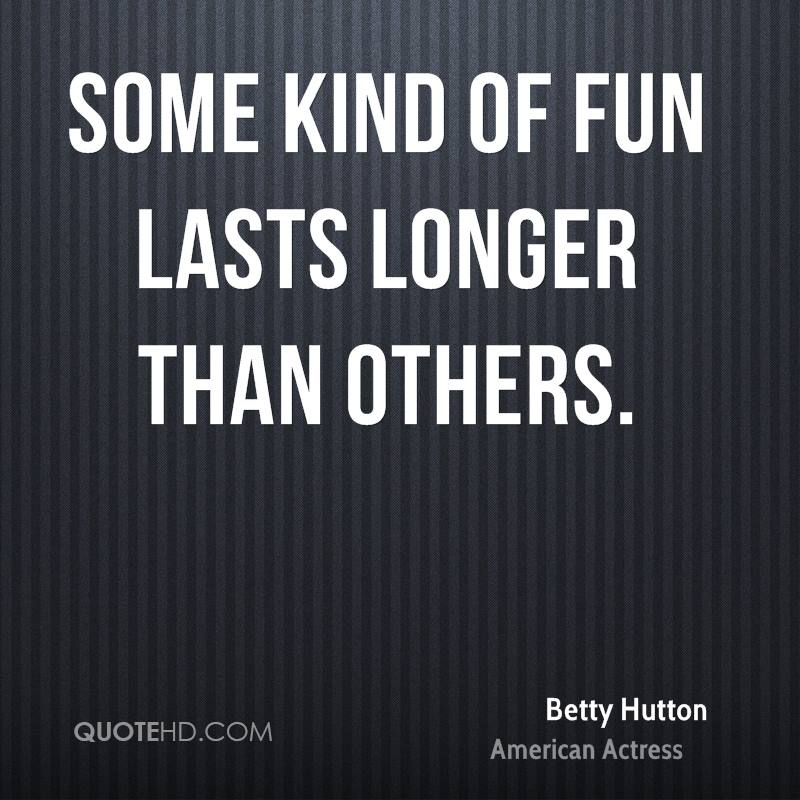 Some kind of fun lasts longer than others.