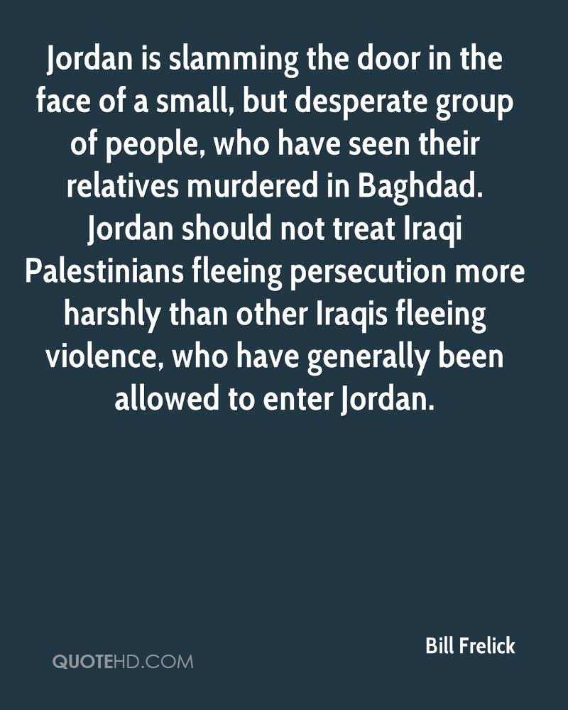 Jordan is slamming the door in the face of a small, but desperate group of people, who have seen their relatives murdered in Baghdad. Jordan should not treat Iraqi Palestinians fleeing persecution more harshly than other Iraqis fleeing violence, who have generally been allowed to enter Jordan.
