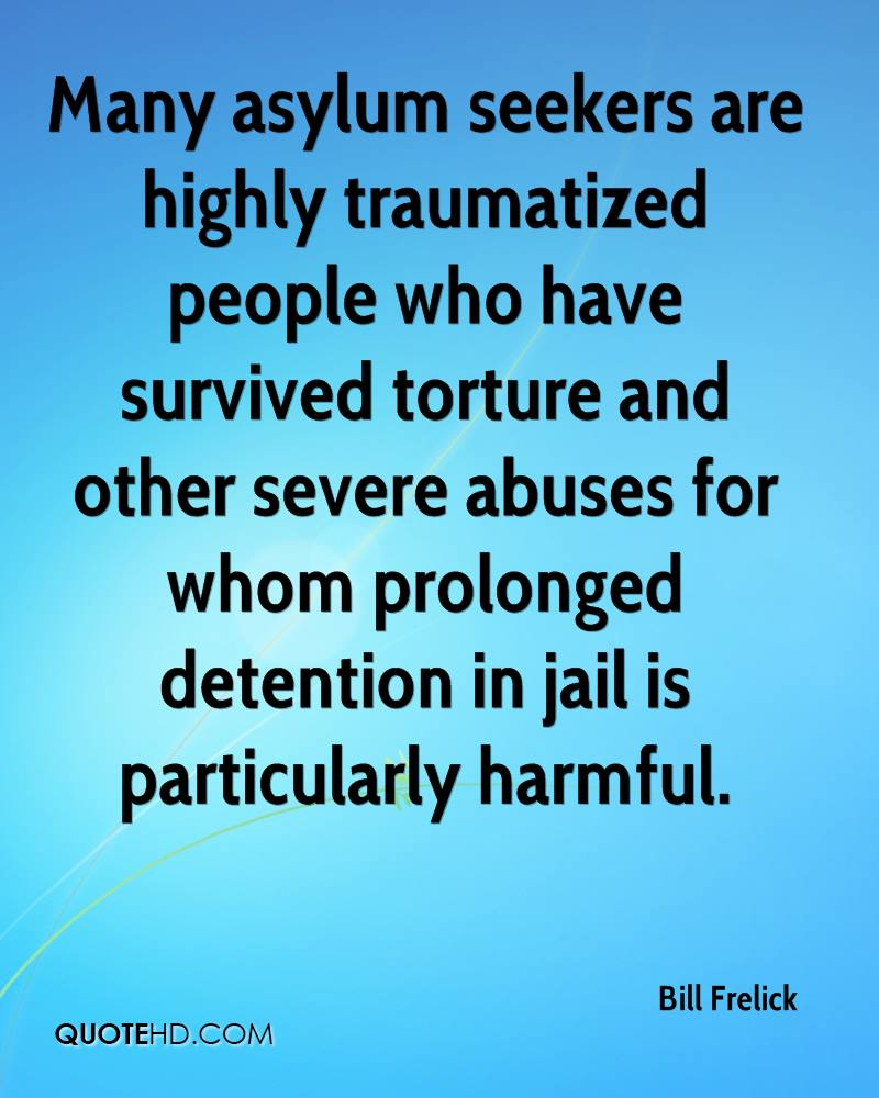 Many asylum seekers are highly traumatized people who have survived torture and other severe abuses for whom prolonged detention in jail is particularly harmful.