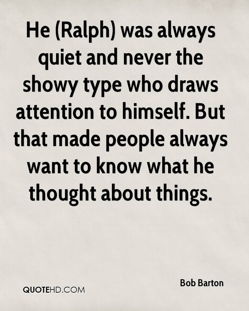 He (Ralph) was always quiet and never the showy type who draws attention to himself. But that made people always want to know what he thought about things.