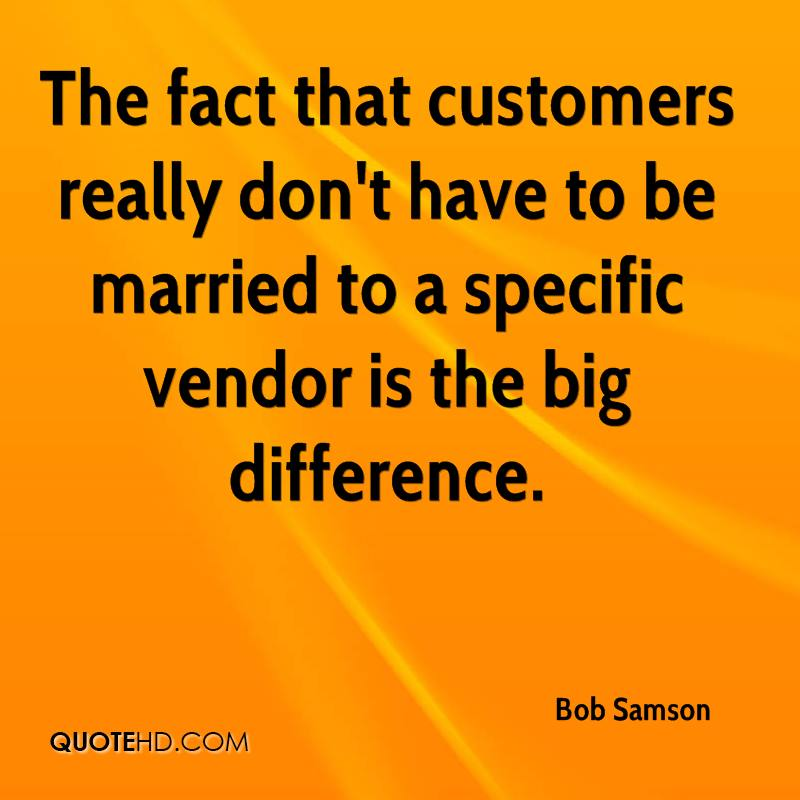 The fact that customers really don't have to be married to a specific vendor is the big difference.
