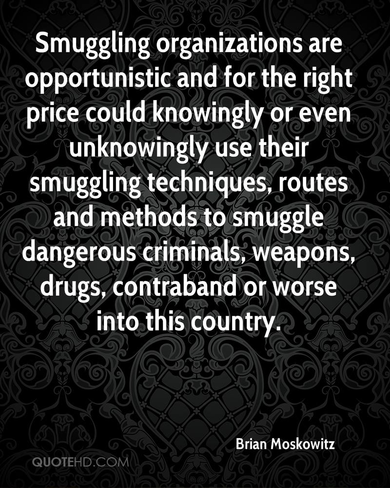 Smuggling organizations are opportunistic and for the right price could knowingly or even unknowingly use their smuggling techniques, routes and methods to smuggle dangerous criminals, weapons, drugs, contraband or worse into this country.