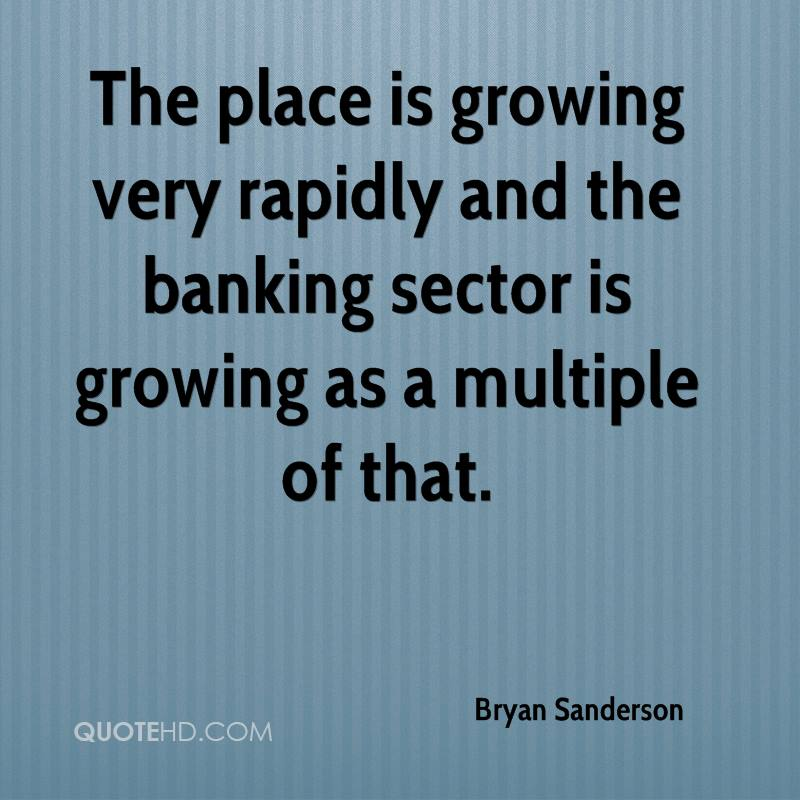 The place is growing very rapidly and the banking sector is growing as a multiple of that.