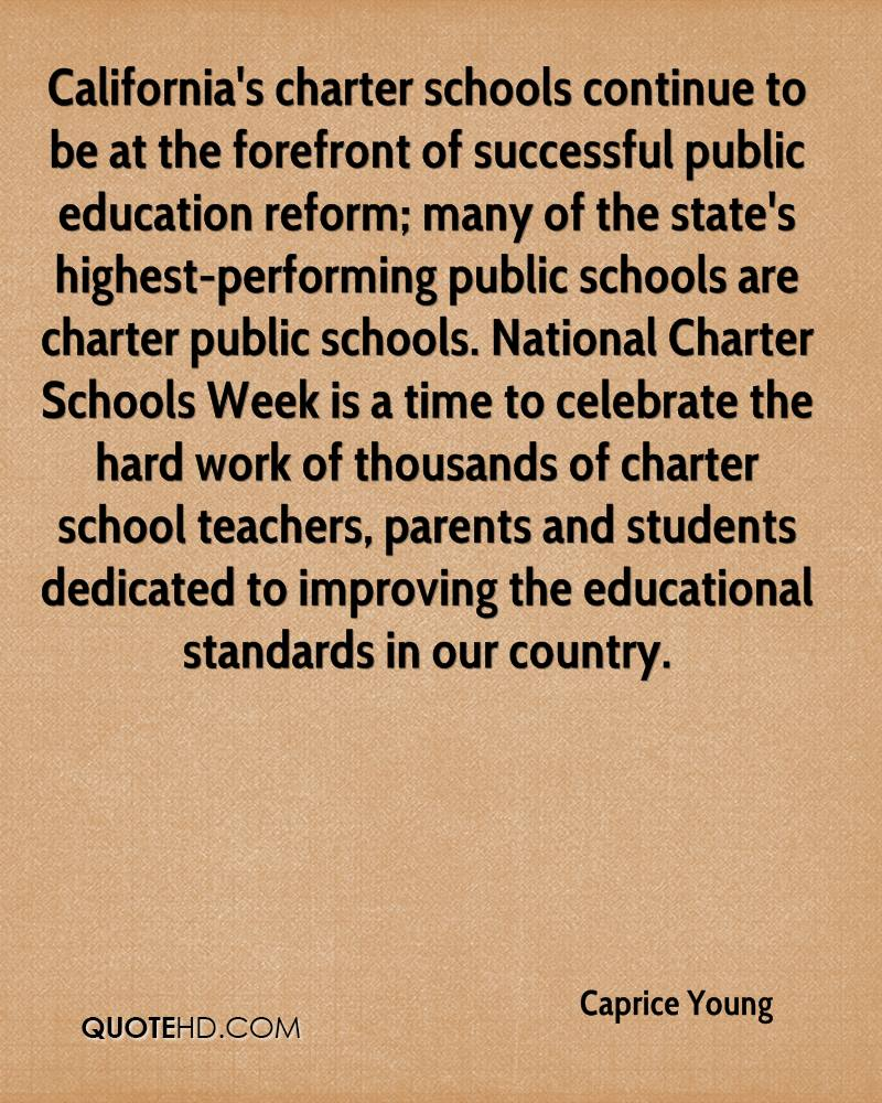 California's charter schools continue to be at the forefront of successful public education reform; many of the state's highest-performing public schools are charter public schools. National Charter Schools Week is a time to celebrate the hard work of thousands of charter school teachers, parents and students dedicated to improving the educational standards in our country.