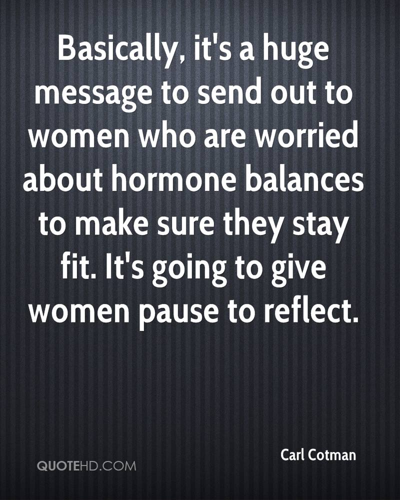 Basically, it's a huge message to send out to women who are worried about hormone balances to make sure they stay fit. It's going to give women pause to reflect.