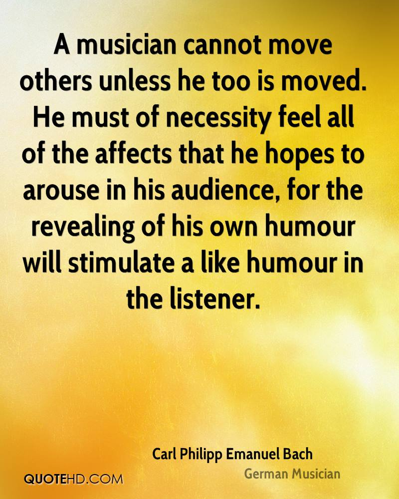 A musician cannot move others unless he too is moved. He must of necessity feel all of the affects that he hopes to arouse in his audience, for the revealing of his own humour will stimulate a like humour in the listener.
