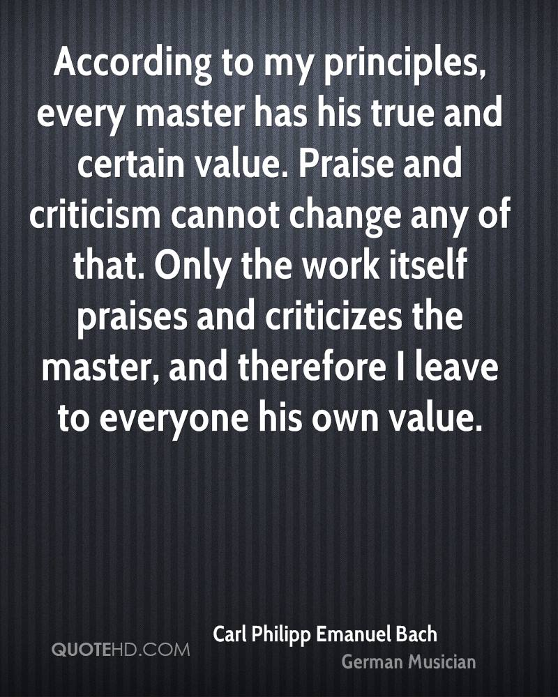 According to my principles, every master has his true and certain value. Praise and criticism cannot change any of that. Only the work itself praises and criticizes the master, and therefore I leave to everyone his own value.