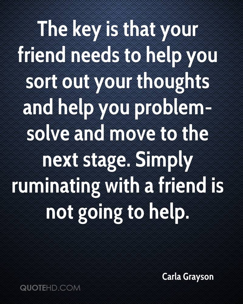 The key is that your friend needs to help you sort out your thoughts and help you problem-solve and move to the next stage. Simply ruminating with a friend is not going to help.