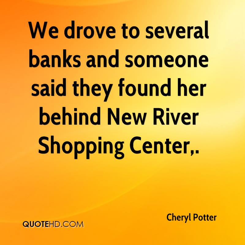 We drove to several banks and someone said they found her behind New River Shopping Center.