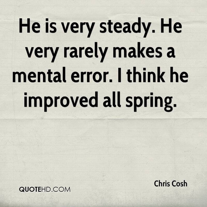 He is very steady. He very rarely makes a mental error. I think he improved all spring.