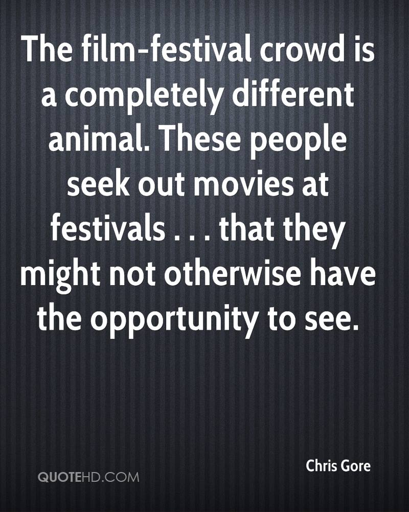 The film-festival crowd is a completely different animal. These people seek out movies at festivals . . . that they might not otherwise have the opportunity to see.