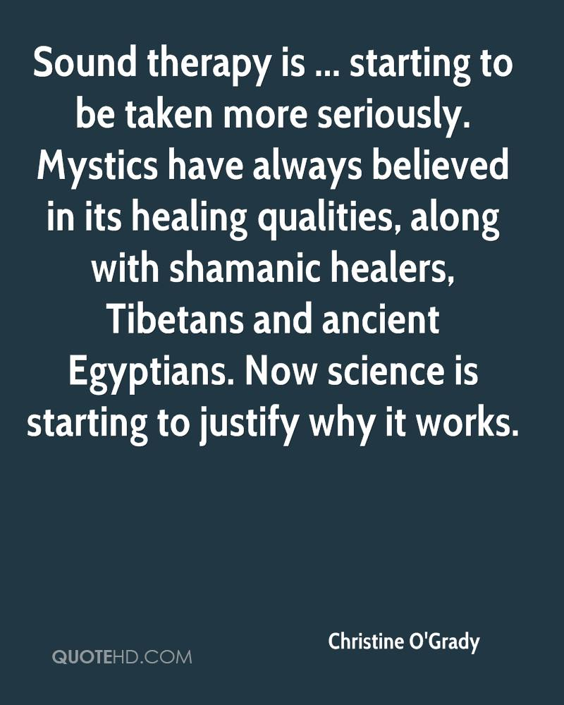 Sound therapy is ... starting to be taken more seriously. Mystics have always believed in its healing qualities, along with shamanic healers, Tibetans and ancient Egyptians. Now science is starting to justify why it works.