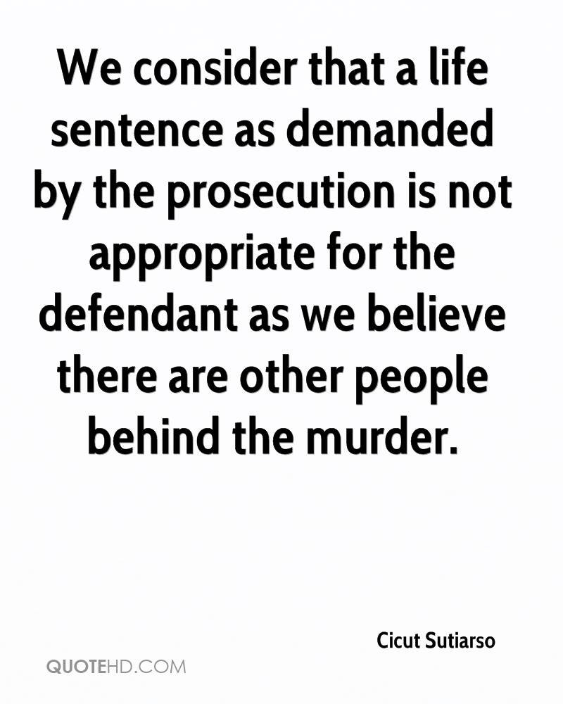 We consider that a life sentence as demanded by the prosecution is not appropriate for the defendant as we believe there are other people behind the murder.