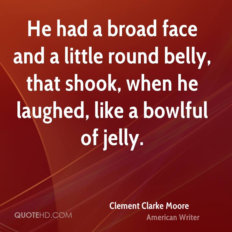 He had a broad face and a little round belly, that shook, when he laughed, like a bowlful of jelly.