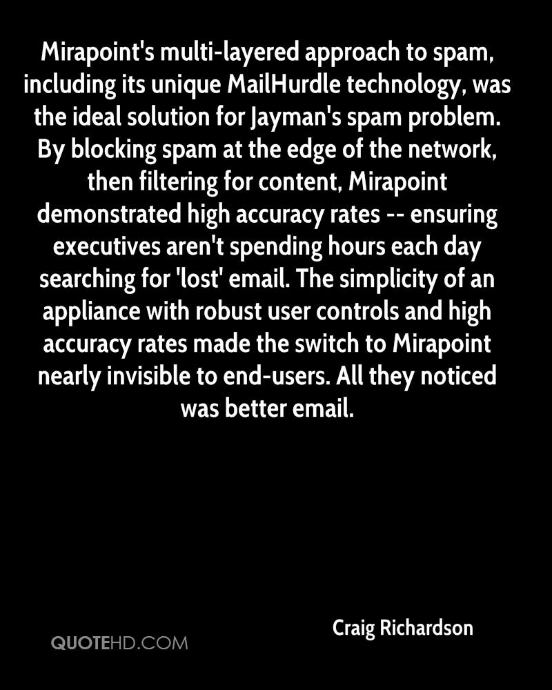 Mirapoint's multi-layered approach to spam, including its unique MailHurdle technology, was the ideal solution for Jayman's spam problem. By blocking spam at the edge of the network, then filtering for content, Mirapoint demonstrated high accuracy rates -- ensuring executives aren't spending hours each day searching for 'lost' email. The simplicity of an appliance with robust user controls and high accuracy rates made the switch to Mirapoint nearly invisible to end-users. All they noticed was better email.