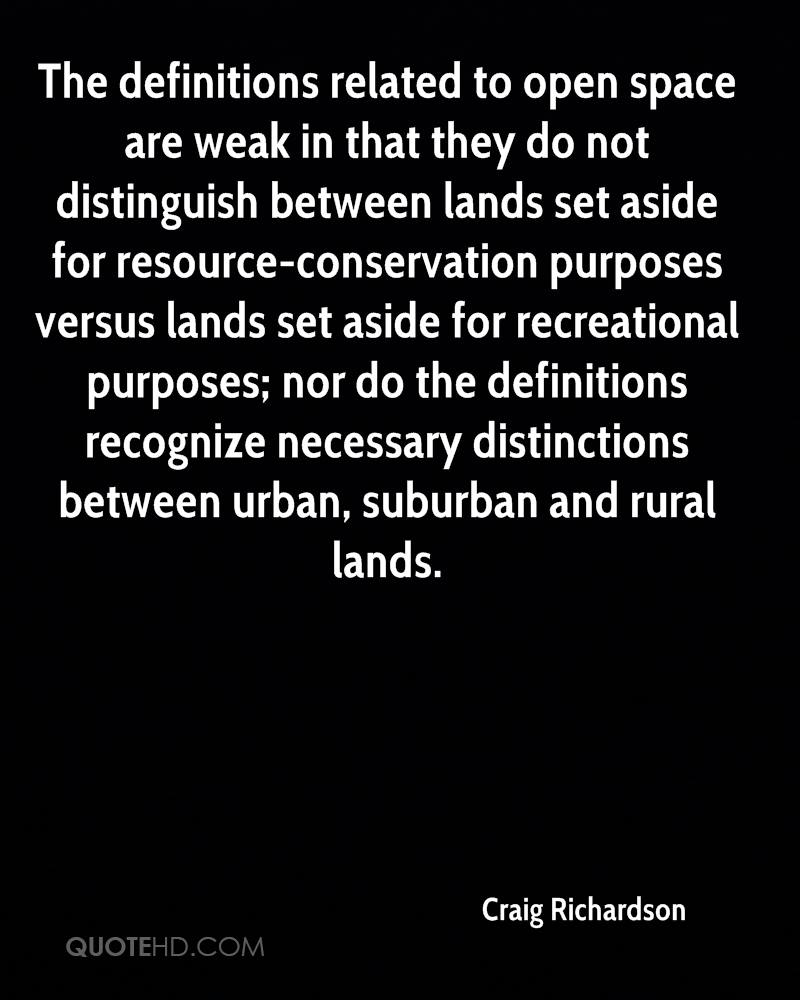 The definitions related to open space are weak in that they do not distinguish between lands set aside for resource-conservation purposes versus lands set aside for recreational purposes; nor do the definitions recognize necessary distinctions between urban, suburban and rural lands.