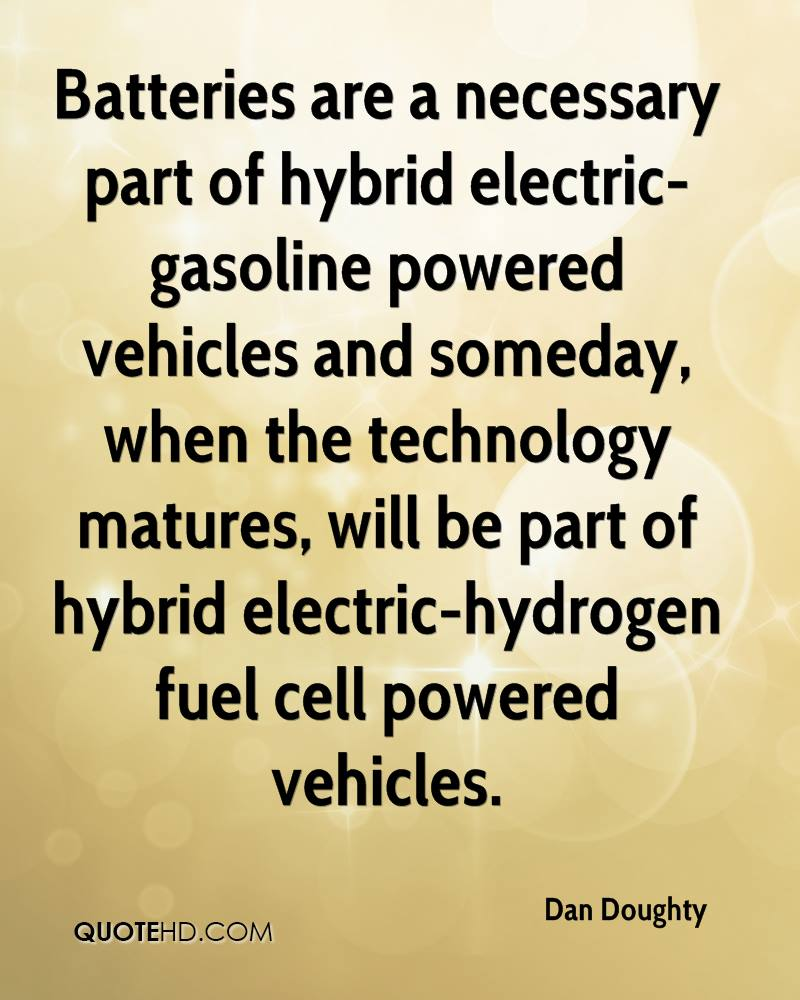 Batteries are a necessary part of hybrid electric-gasoline powered vehicles and someday, when the technology matures, will be part of hybrid electric-hydrogen fuel cell powered vehicles.
