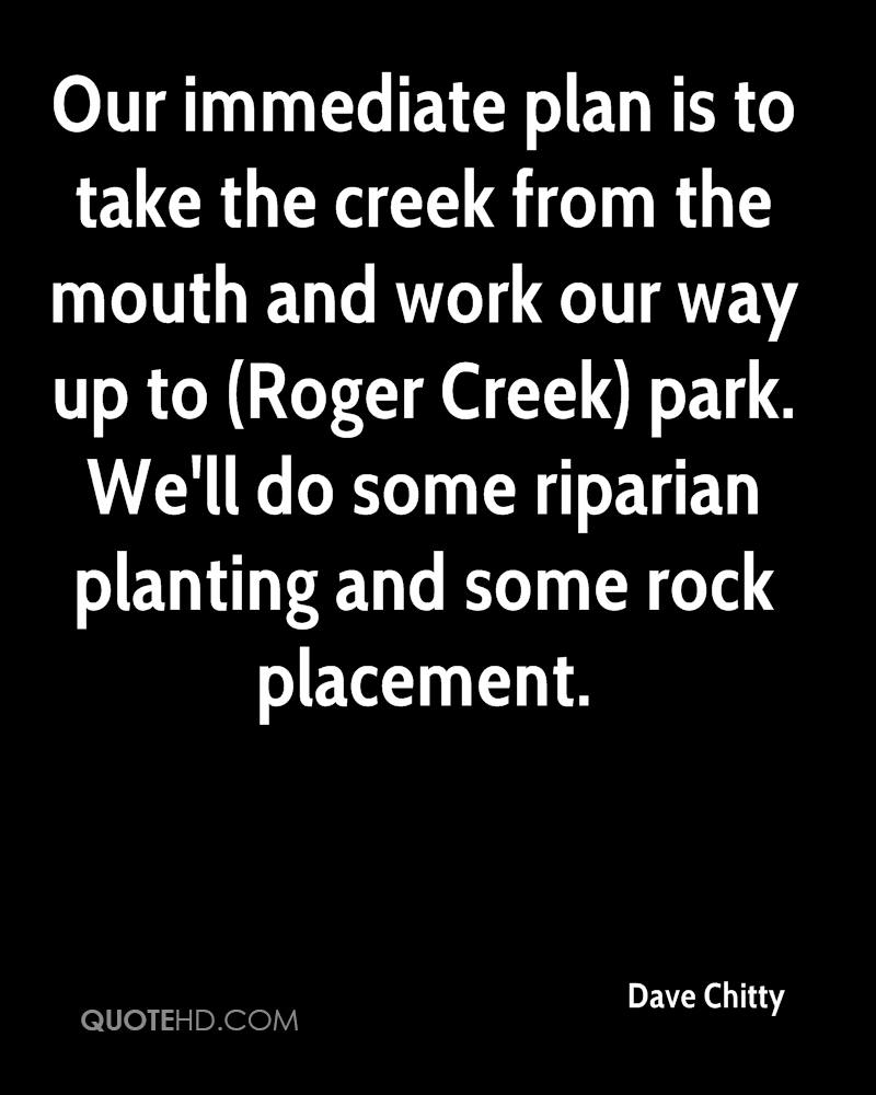 Our immediate plan is to take the creek from the mouth and work our way up to (Roger Creek) park. We'll do some riparian planting and some rock placement.