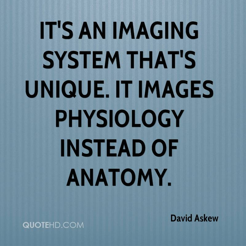 It's an imaging system that's unique. It images physiology instead of anatomy.
