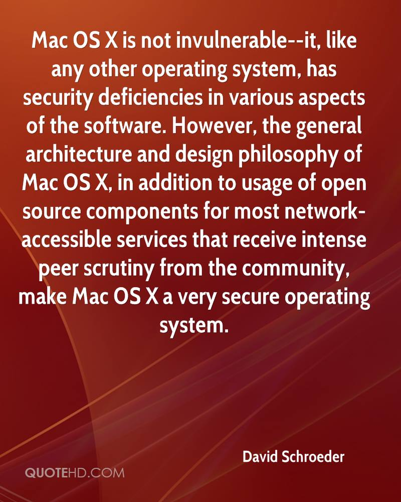 Mac OS X is not invulnerable--it, like any other operating system, has security deficiencies in various aspects of the software. However, the general architecture and design philosophy of Mac OS X, in addition to usage of open source components for most network-accessible services that receive intense peer scrutiny from the community, make Mac OS X a very secure operating system.