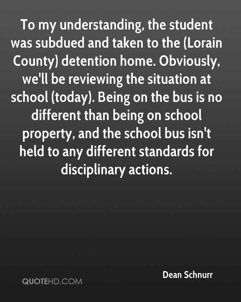 To my understanding, the student was subdued and taken to the (Lorain County) detention home. Obviously, we'll be reviewing the situation at school (today). Being on the bus is no different than being on school property, and the school bus isn't held to any different standards for disciplinary actions.