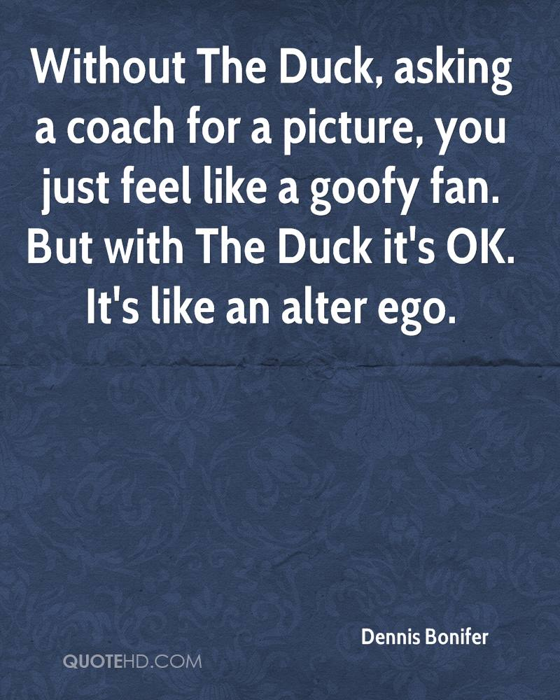 Without The Duck, asking a coach for a picture, you just feel like a goofy fan. But with The Duck it's OK. It's like an alter ego.