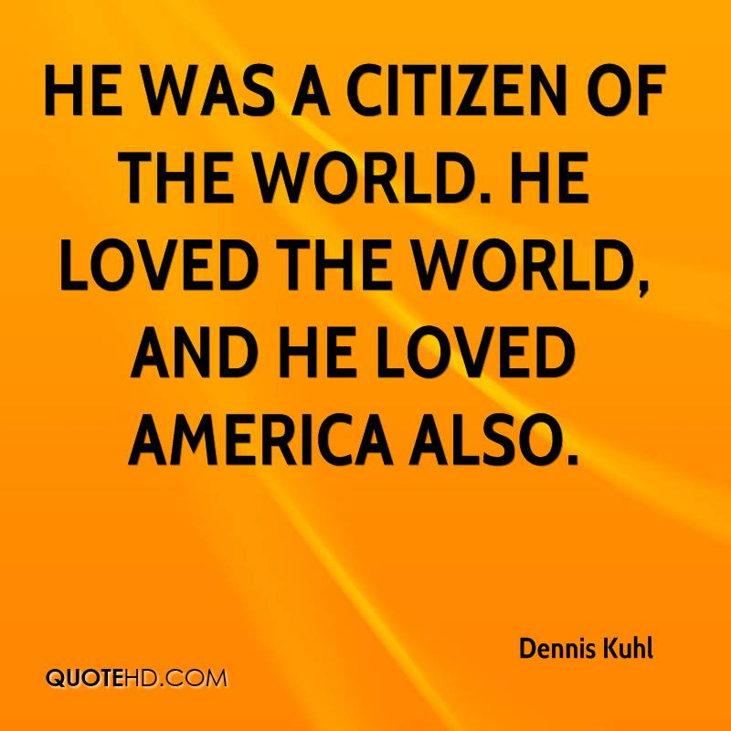 He was a citizen of the world. He loved the world, and he loved America also.