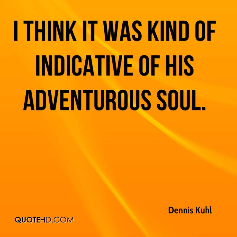 I think it was kind of indicative of his adventurous soul.