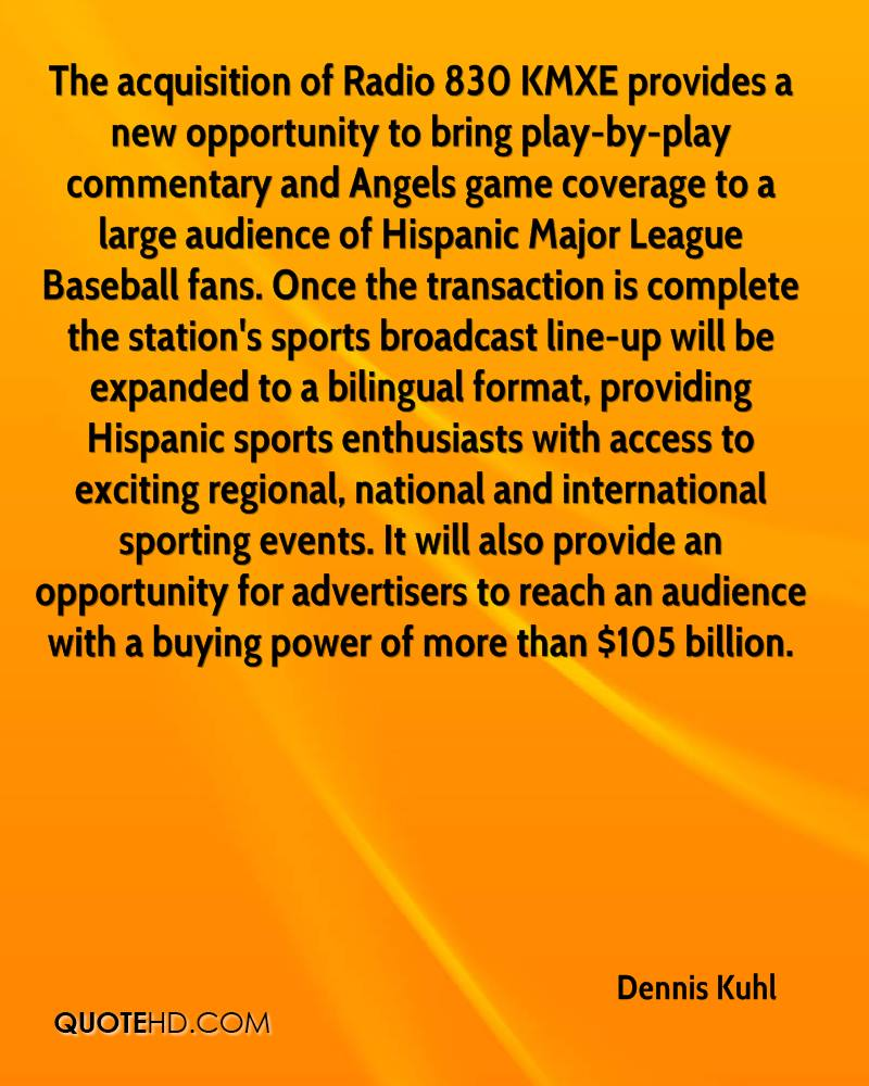 The acquisition of Radio 830 KMXE provides a new opportunity to bring play-by-play commentary and Angels game coverage to a large audience of Hispanic Major League Baseball fans. Once the transaction is complete the station's sports broadcast line-up will be expanded to a bilingual format, providing Hispanic sports enthusiasts with access to exciting regional, national and international sporting events. It will also provide an opportunity for advertisers to reach an audience with a buying power of more than $105 billion.