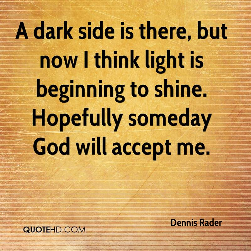 A dark side is there, but now I think light is beginning to shine. Hopefully someday God will accept me.