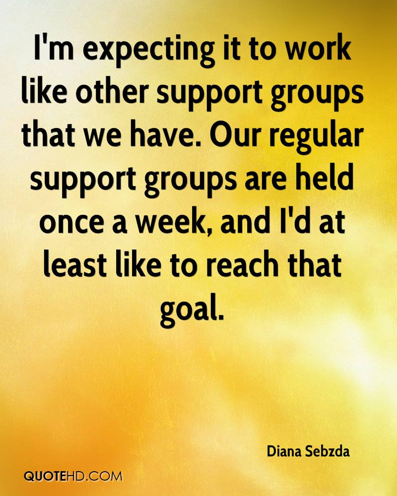 I'm expecting it to work like other support groups that we have. Our regular support groups are held once a week, and I'd at least like to reach that goal.