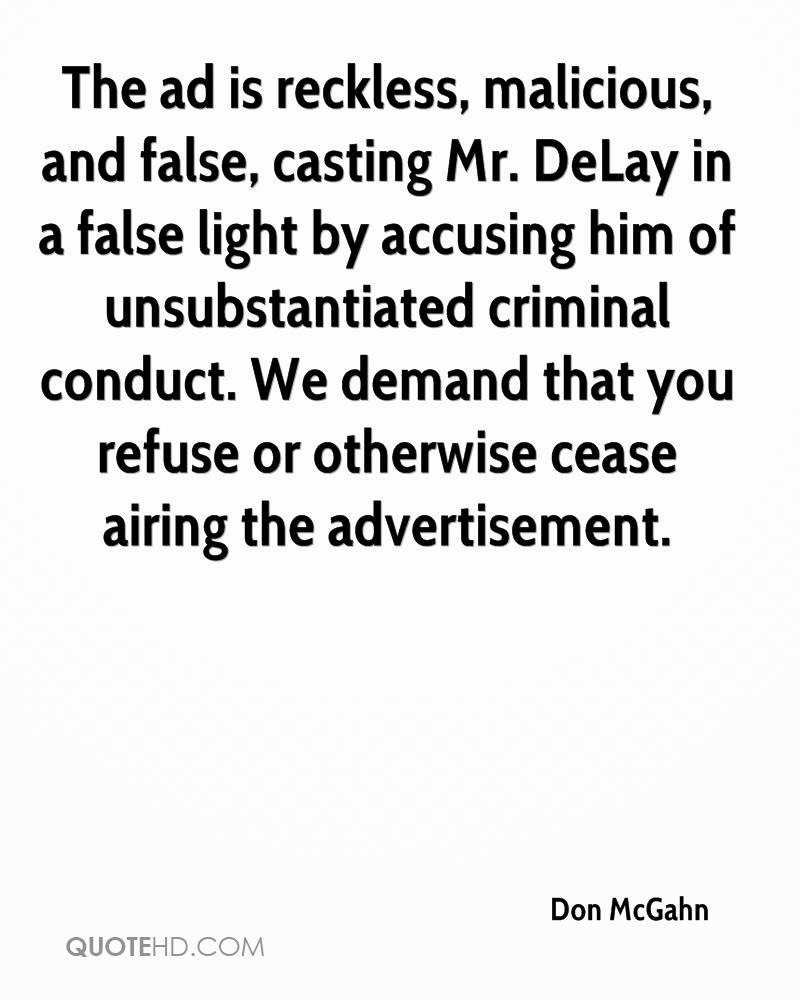 The ad is reckless, malicious, and false, casting Mr. DeLay in a false light by accusing him of unsubstantiated criminal conduct. We demand that you refuse or otherwise cease airing the advertisement.