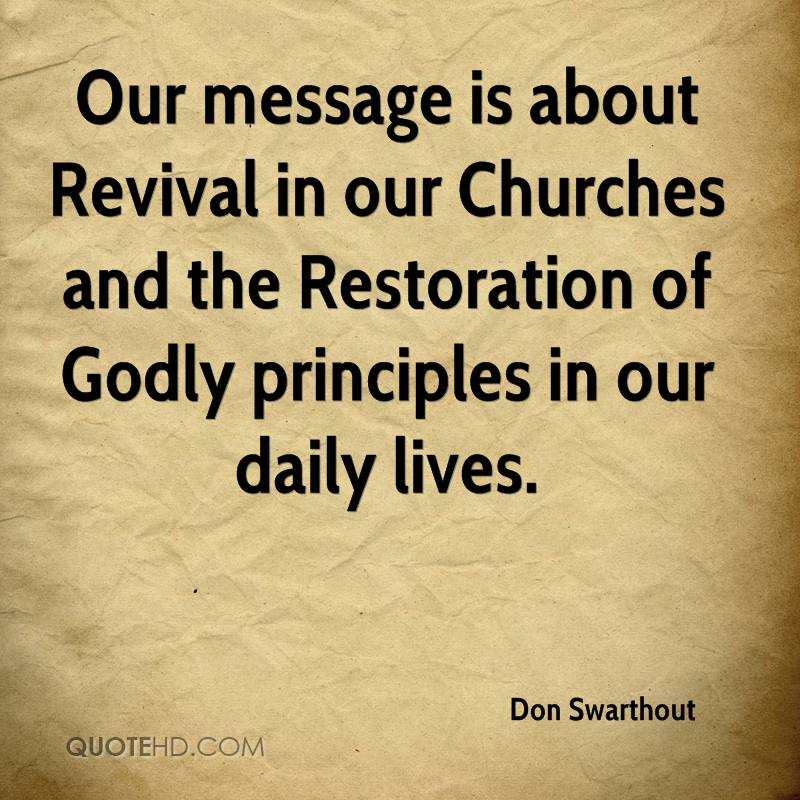 Our message is about Revival in our Churches and the Restoration of Godly principles in our daily lives.