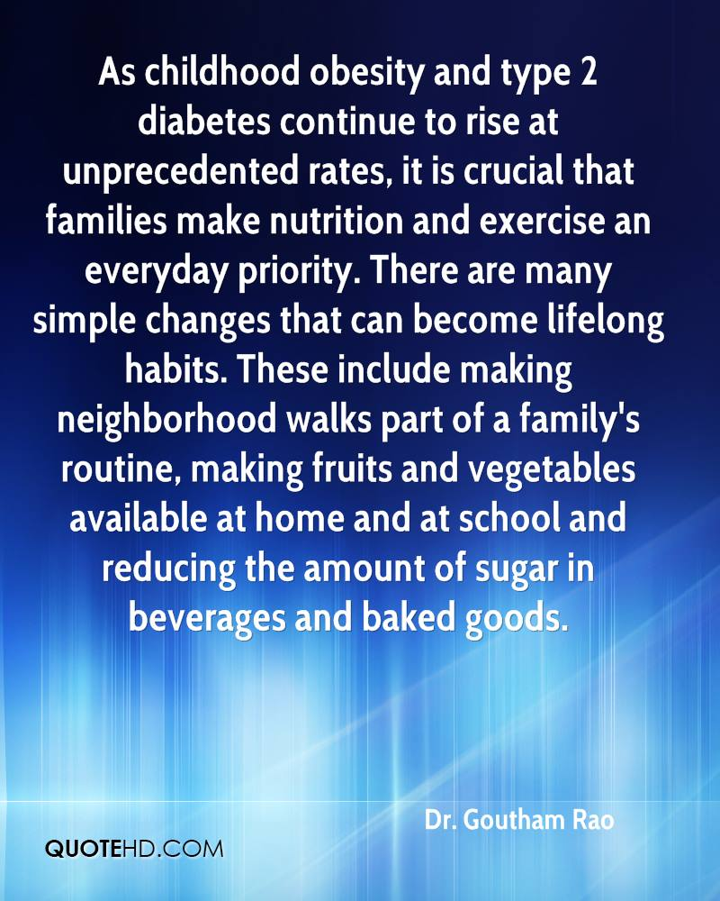 As childhood obesity and type 2 diabetes continue to rise at unprecedented rates, it is crucial that families make nutrition and exercise an everyday priority. There are many simple changes that can become lifelong habits. These include making neighborhood walks part of a family's routine, making fruits and vegetables available at home and at school and reducing the amount of sugar in beverages and baked goods.