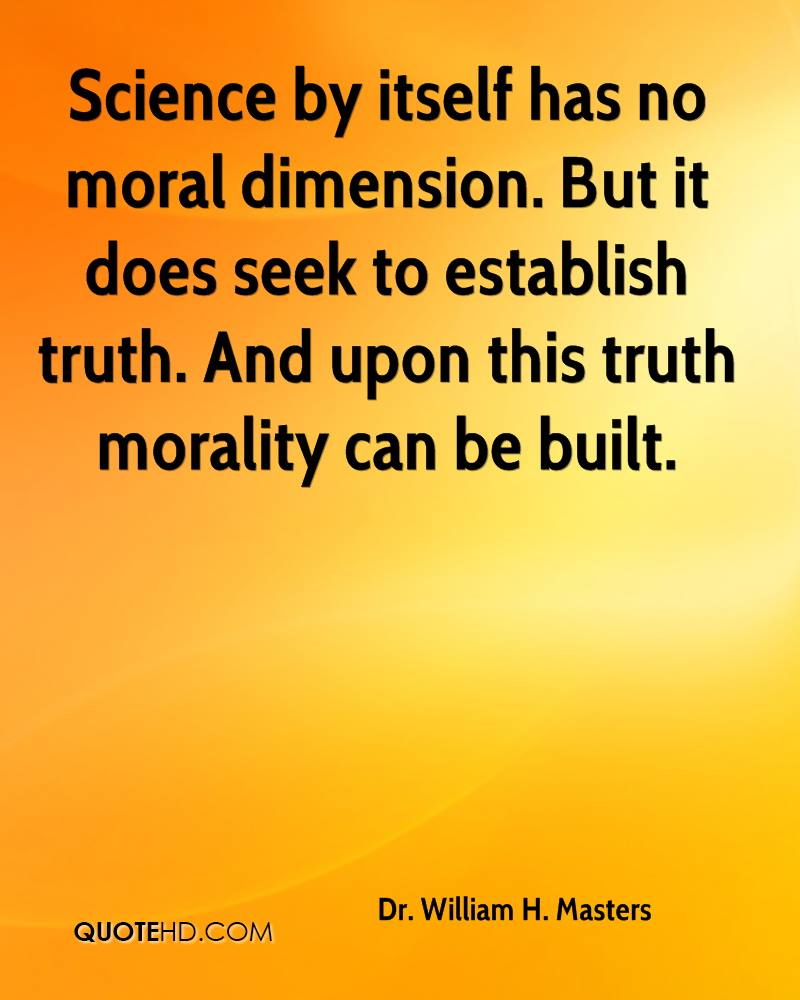 Science by itself has no moral dimension. But it does seek to establish truth. And upon this truth morality can be built.
