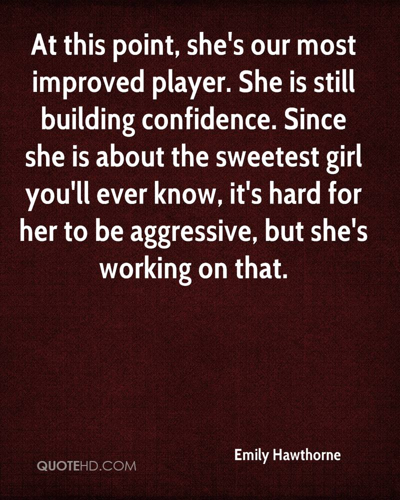 At this point, she's our most improved player. She is still building confidence. Since she is about the sweetest girl you'll ever know, it's hard for her to be aggressive, but she's working on that.