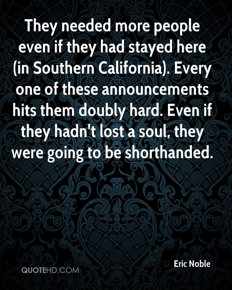 They needed more people even if they had stayed here (in Southern California). Every one of these announcements hits them doubly hard. Even if they hadn't lost a soul, they were going to be shorthanded.