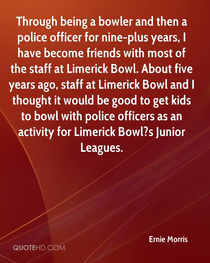 Through being a bowler and then a police officer for nine-plus years, I have become friends with most of the staff at Limerick Bowl. About five years ago, staff at Limerick Bowl and I thought it would be good to get kids to bowl with police officers as an activity for Limerick Bowl?s Junior Leagues.