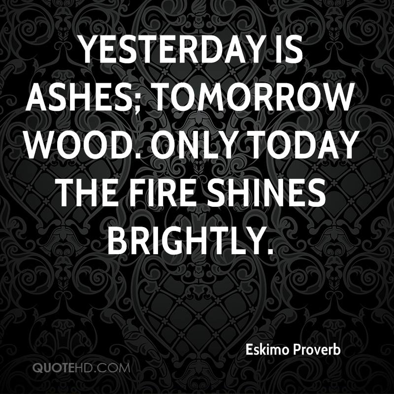 Yesterday is ashes; tomorrow wood. Only today the fire shines brightly.