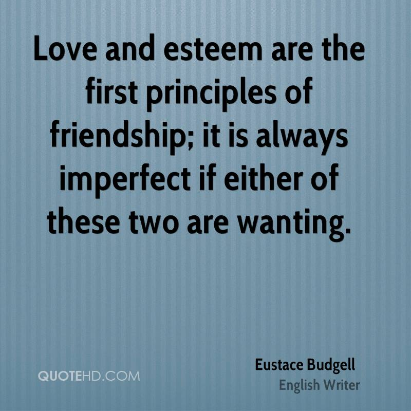 Love and esteem are the first principles of friendship; it is always imperfect if either of these two are wanting.